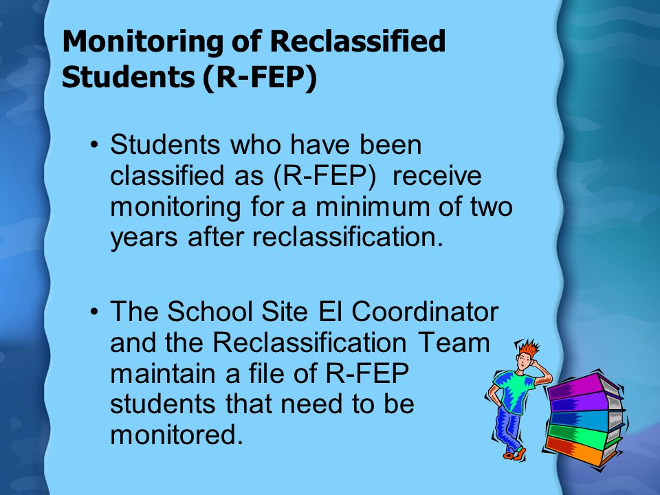 Monitoring of Reclassified Students (R-FEP) Students who have been classified as (R-FEP) receive monitoring for a minimum of two years after reclassif