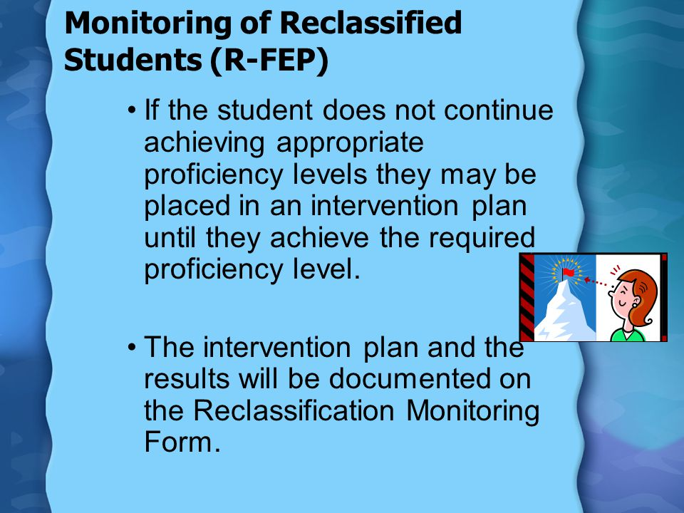 Monitoring of Reclassified Students (R-FEP) If the student does not continue achieving appropriate proficiency levels they may be placed in an interve