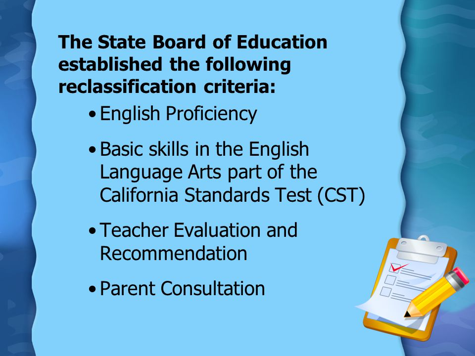 The State Board of Education established the following reclassification criteria: English Proficiency Basic skills in the English Language Arts part o