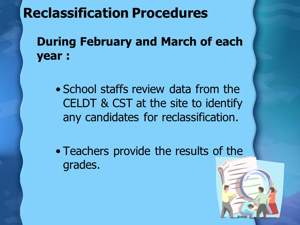 Reclassification Procedures Teachers and/or the EL Coordinator set up reclassification meetings to discuss the proposed reclassifications with the English Learners and their parents/ guardians.