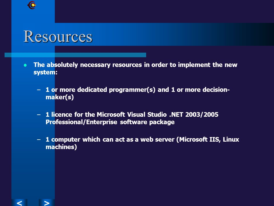 ><Resources The absolutely necessary resources in order to implement the new system: –1 or more dedicated programmer(s) and 1 or more decision- maker(s) –1 licence for the Microsoft Visual Studio.NET 2003/2005 Professional/Enterprise software package –1 computer which can act as a web server (Microsoft IIS, Linux machines)
