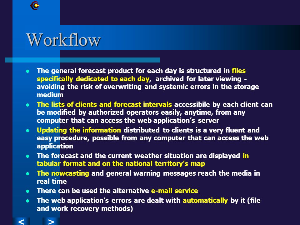 ><Workflow The general forecast product for each day is structured in files specifically dedicated to each day, archived for later viewing - avoiding the risk of overwriting and systemic errors in the storage medium The lists of clients and forecast intervals accessibile by each client can be modified by authorized operators easily, anytime, from any computer that can access the web application's server Updating the information distributed to clients is a very fluent and easy procedure, possible from any computer that can access the web application The forecast and the current weather situation are displayed in tabular format and on the national territory's map The nowcasting and general warning messages reach the media in real time There can be used the alternative e-mail service The web application's errors are dealt with automatically by it (file and work recovery methods)