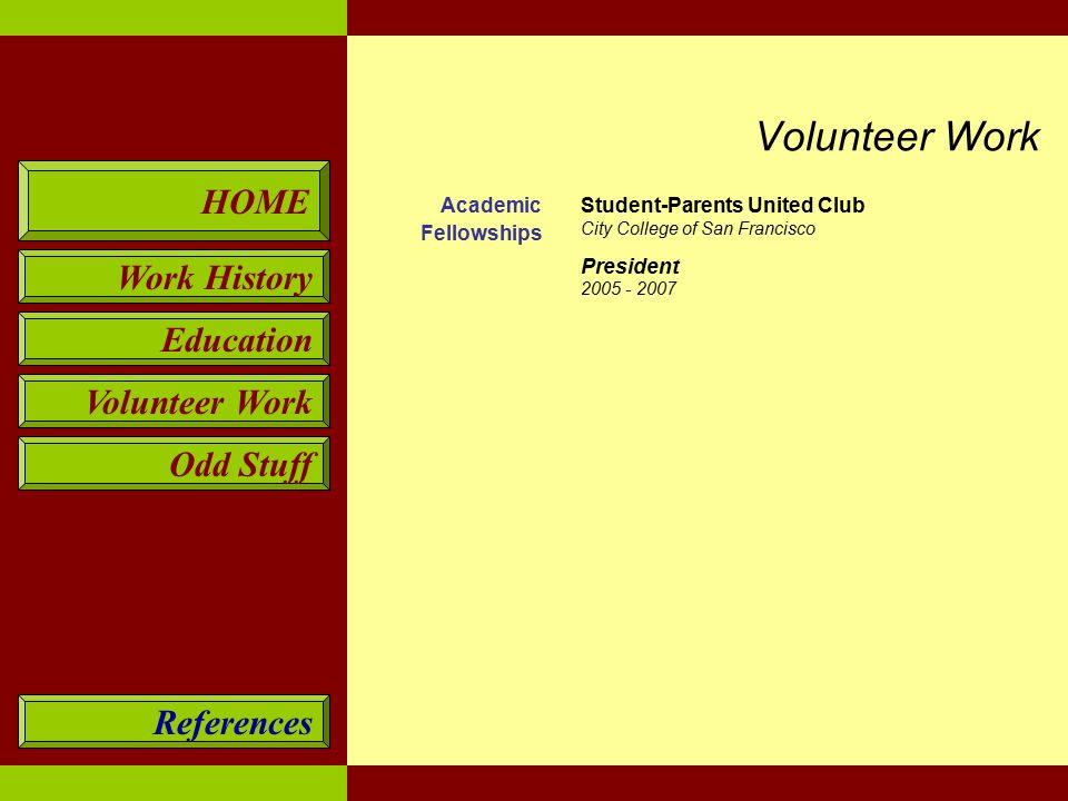 HOME Work History Education Volunteer Work Odd Stuff References Academic Fellowships Student-Parents United Club City College of San Francisco President 2005 - 2007 Volunteer Work