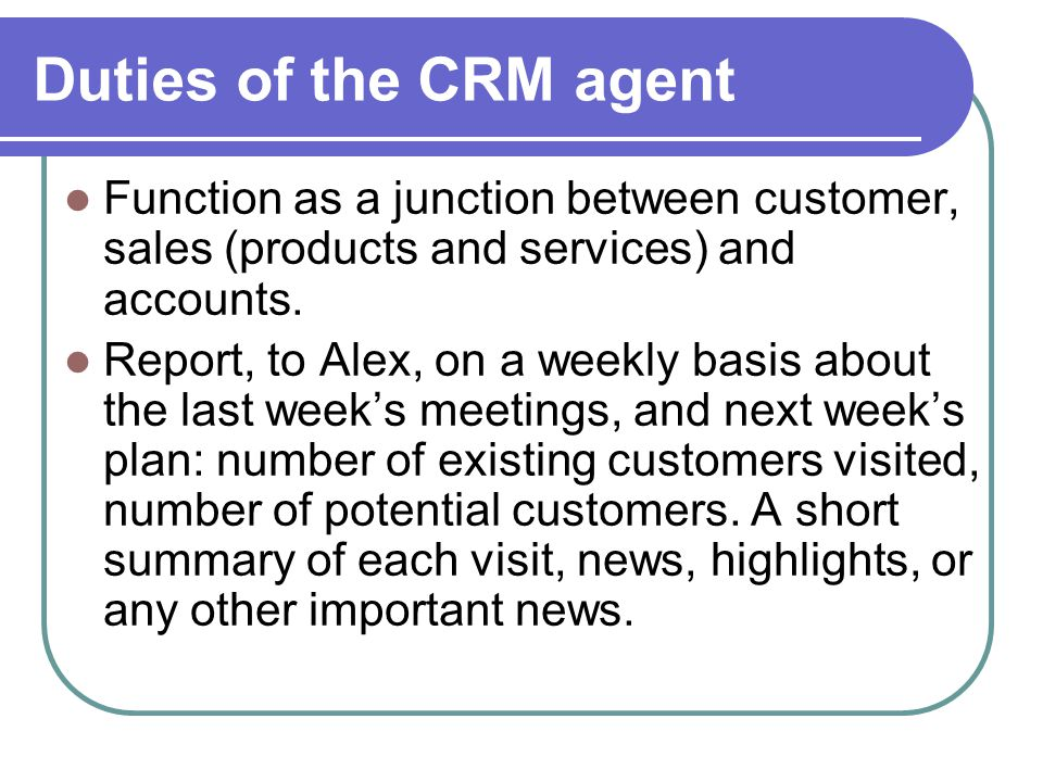 Duties of the CRM agent Function as a junction between customer, sales (products and services) and accounts.