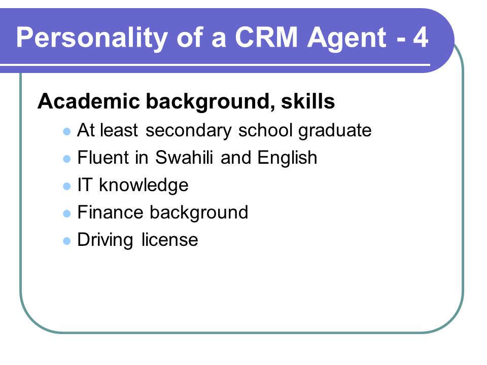 Personality of a CRM Agent - 4 Academic background, skills At least secondary school graduate Fluent in Swahili and English IT knowledge Finance background Driving license