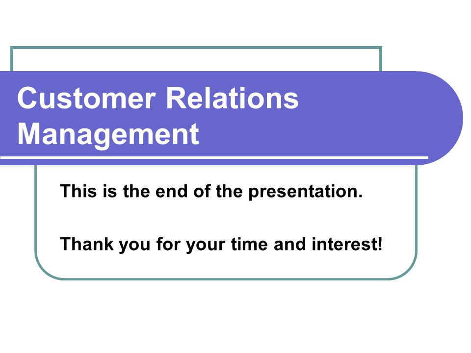 Customer Relations Management This is the end of the presentation.