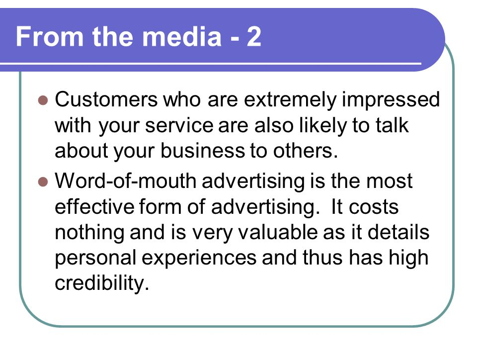 From the media - 2 Customers who are extremely impressed with your service are also likely to talk about your business to others.