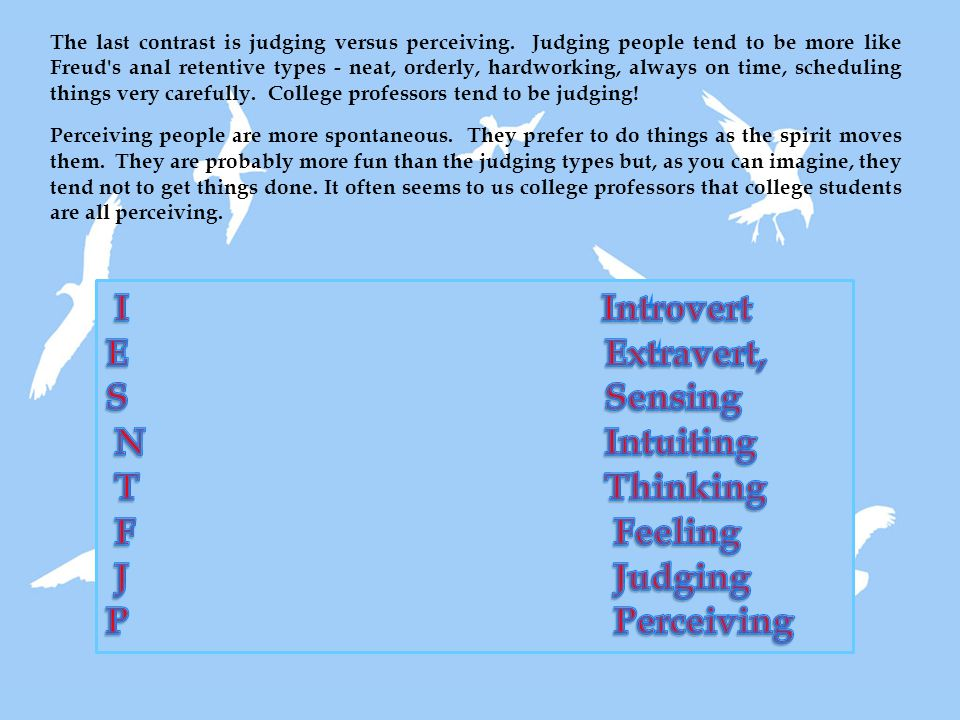 The last contrast is judging versus perceiving. Judging people tend to be more like Freud's anal retentive types - neat, orderly, hardworking, always