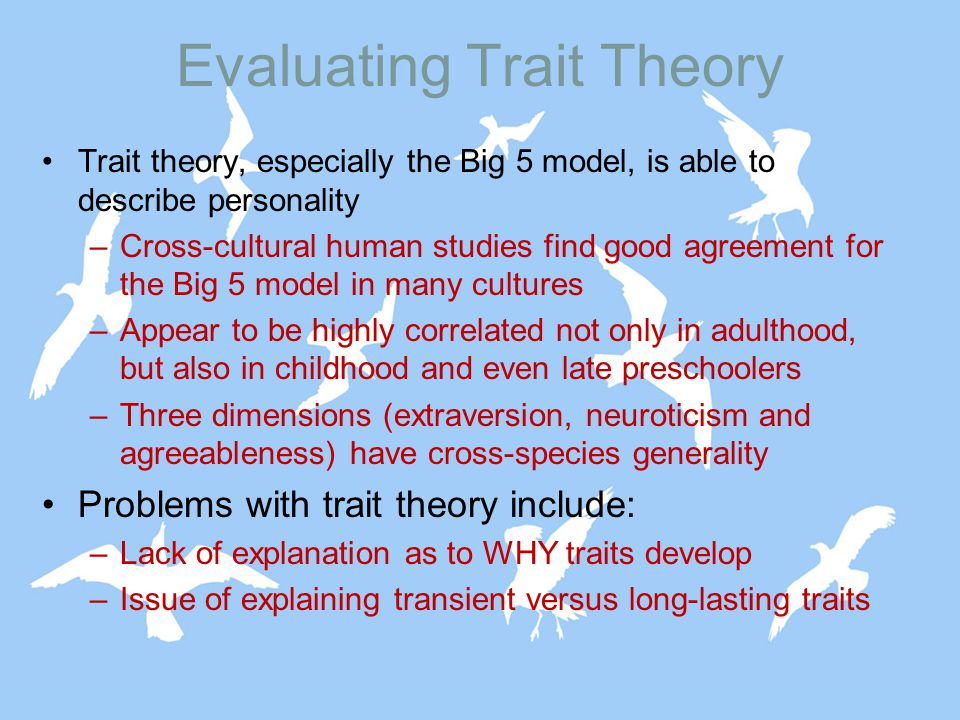 Evaluating Trait Theory Trait theory, especially the Big 5 model, is able to describe personality –Cross-cultural human studies find good agreement for the Big 5 model in many cultures –Appear to be highly correlated not only in adulthood, but also in childhood and even late preschoolers –Three dimensions (extraversion, neuroticism and agreeableness) have cross-species generality Problems with trait theory include: –Lack of explanation as to WHY traits develop –Issue of explaining transient versus long-lasting traits