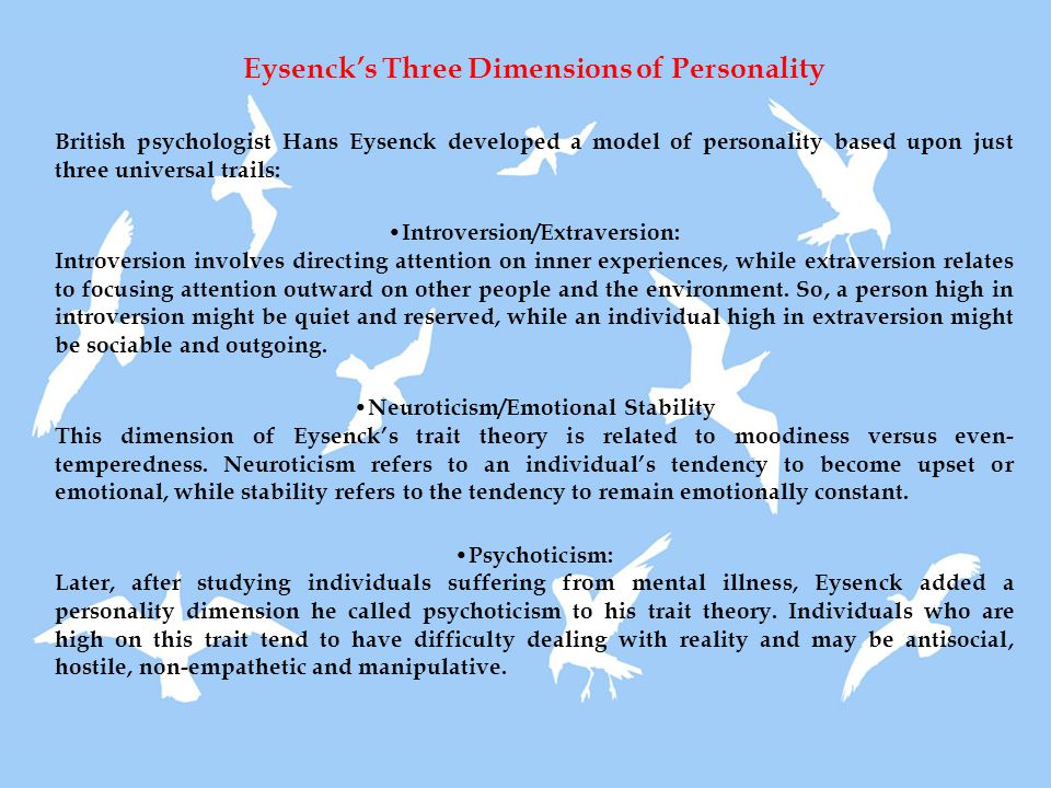 Eysenck's Three Dimensions of Personality British psychologist Hans Eysenck developed a model of personality based upon just three universal trails: Introversion/Extraversion: Introversion involves directing attention on inner experiences, while extraversion relates to focusing attention outward on other people and the environment.