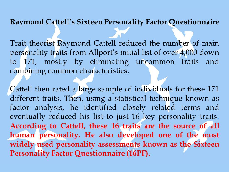 Raymond Cattell's Sixteen Personality Factor Questionnaire Trait theorist Raymond Cattell reduced the number of main personality traits from Allport's initial list of over 4,000 down to 171, mostly by eliminating uncommon traits and combining common characteristics.
