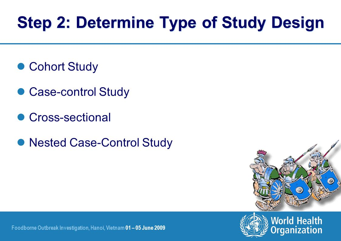 Foodborne Outbreak Investigation, Hanoi, Vietnam 01 – 05 June 2009 Step 2: Determine Type of Study Design Cohort Study Case-control Study Cross-sectional Nested Case-Control Study