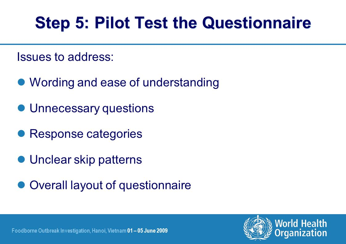 Foodborne Outbreak Investigation, Hanoi, Vietnam 01 – 05 June 2009 Issues to address: Wording and ease of understanding Unnecessary questions Response categories Unclear skip patterns Overall layout of questionnaire Step 5: Pilot Test the Questionnaire