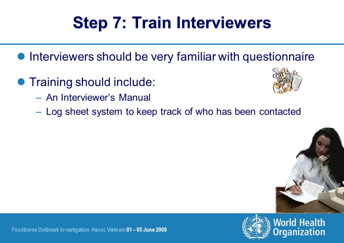 Foodborne Outbreak Investigation, Hanoi, Vietnam 01 – 05 June 2009 Step 7: Train Interviewers Interviewers should be very familiar with questionnaire Training should include: –An Interviewer's Manual –Log sheet system to keep track of who has been contacted