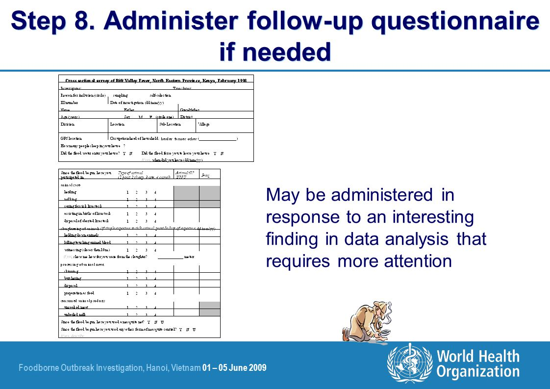 Foodborne Outbreak Investigation, Hanoi, Vietnam 01 – 05 June 2009 May be administered in response to an interesting finding in data analysis that requires more attention Step 8.