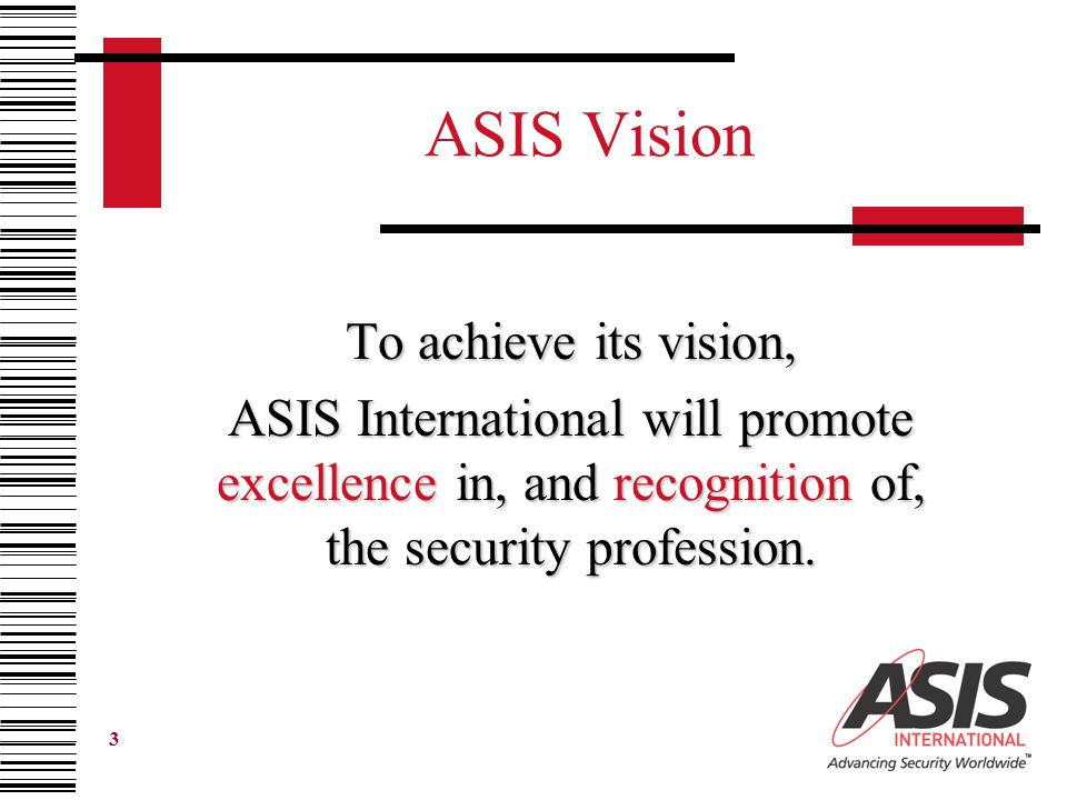 3 ASIS Vision To achieve its vision, ASIS International will promote excellence in, and recognition of, the security profession.
