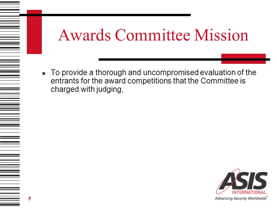 5 Awards Committee Mission To provide a thorough and uncompromised evaluation of the entrants for the award competitions that the Committee is charged with judging,