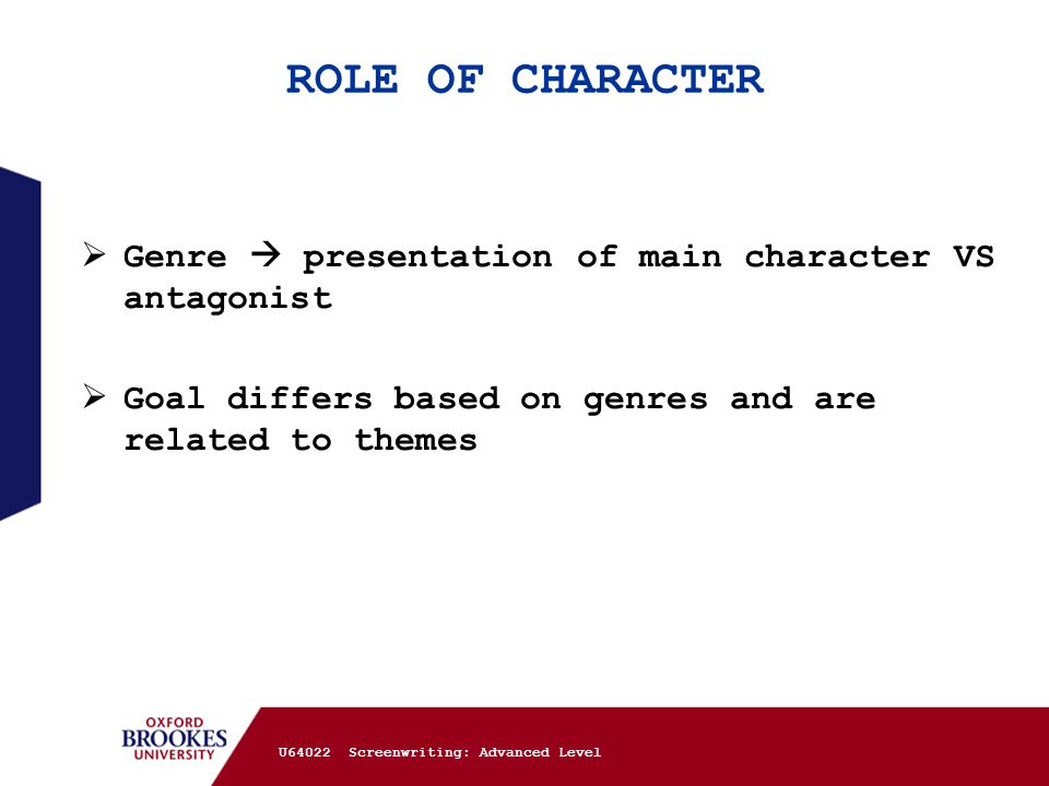 ROLE OF CHARACTER  Genre  presentation of main character VS antagonist  Goal differs based on genres and are related to themes U64022 Screenwriting