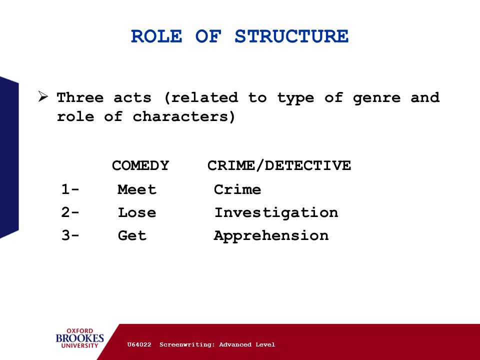 ROLE OF STRUCTURE  Three acts (related to type of genre and role of characters) COMEDY CRIME/DETECTIVE 1- Meet Crime 2- Lose Investigation 3- Get App