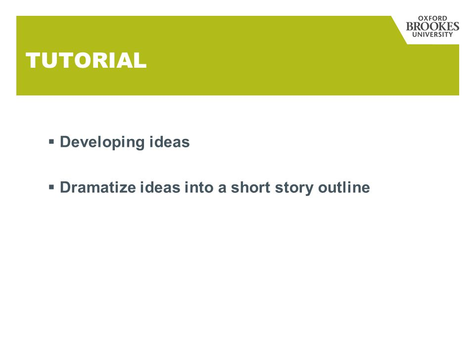 TUTORIAL  Developing ideas  Dramatize ideas into a short story outline