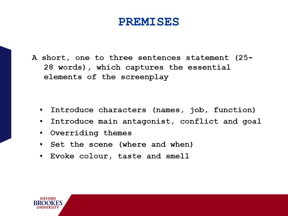 PREMISES A short, one to three sentences statement (25- 28 words), which captures the essential elements of the screenplay Introduce characters (names, job, function) Introduce main antagonist, conflict and goal Overriding themes Set the scene (where and when) Evoke colour, taste and smell