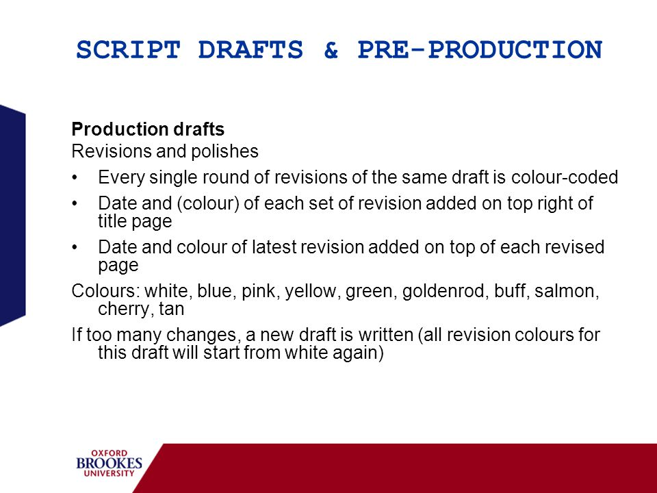 SCRIPT DRAFTS & PRE-PRODUCTION Production drafts Revisions and polishes Every single round of revisions of the same draft is colour-coded Date and (colour) of each set of revision added on top right of title page Date and colour of latest revision added on top of each revised page Colours: white, blue, pink, yellow, green, goldenrod, buff, salmon, cherry, tan If too many changes, a new draft is written (all revision colours for this draft will start from white again)