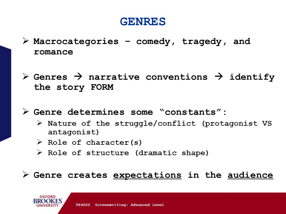 GENRES  Macrocategories – comedy, tragedy, and romance  Genres  narrative conventions  identify the story FORM  Genre determines some constants :  Nature of the struggle/conflict (protagonist VS antagonist)  Role of character(s)  Role of structure (dramatic shape)  Genre creates expectations in the audience U64022 Screenwriting: Advanced Level