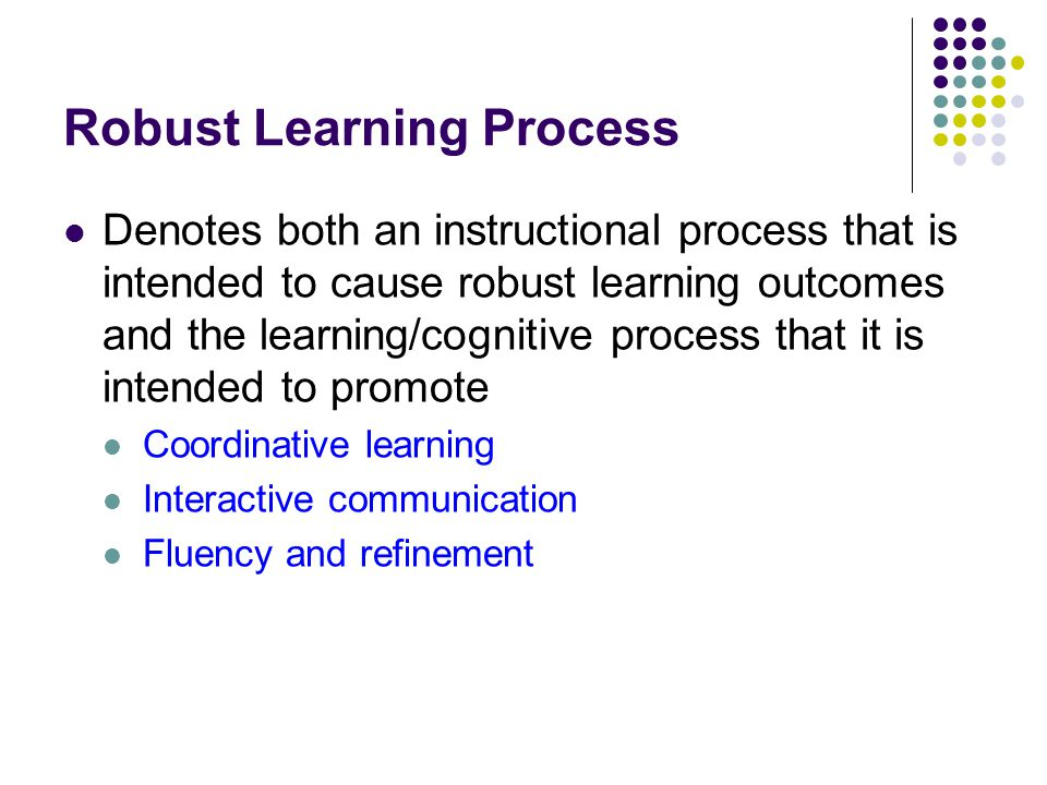 Robust Learning Process Denotes both an instructional process that is intended to cause robust learning outcomes and the learning/cognitive process that it is intended to promote Coordinative learning Interactive communication Fluency and refinement
