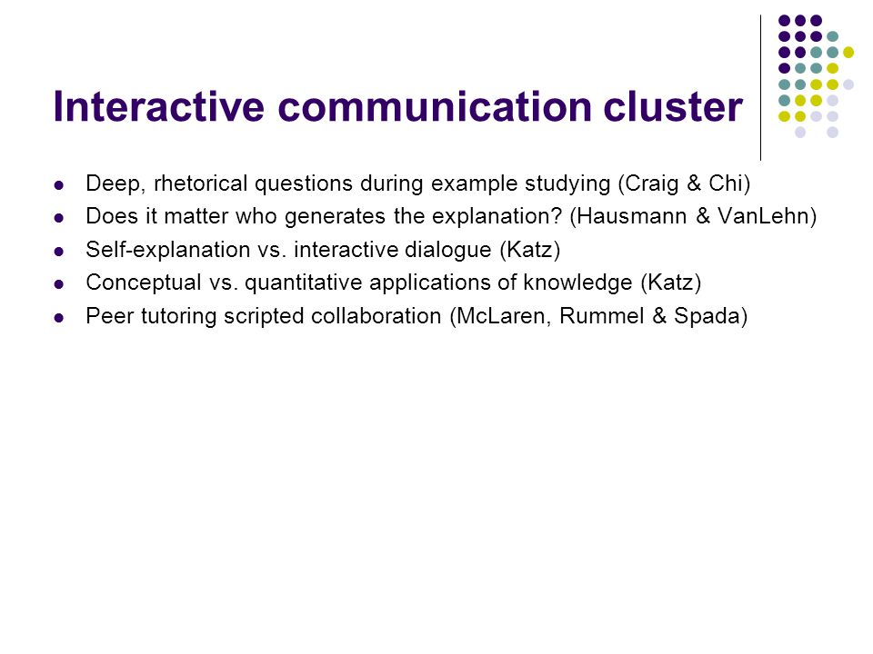 Interactive communication cluster Deep, rhetorical questions during example studying (Craig & Chi) Does it matter who generates the explanation.