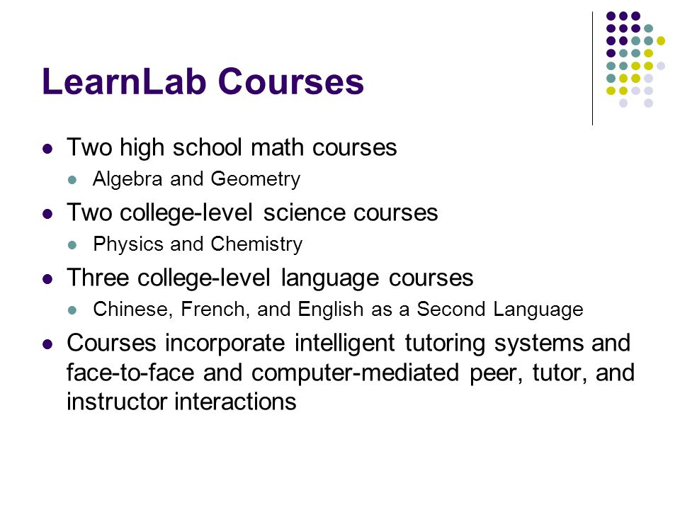 LearnLab Courses Two high school math courses Algebra and Geometry Two college-level science courses Physics and Chemistry Three college-level language courses Chinese, French, and English as a Second Language Courses incorporate intelligent tutoring systems and face-to-face and computer-mediated peer, tutor, and instructor interactions