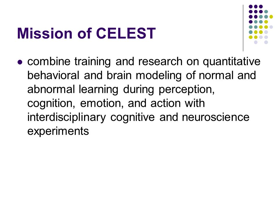 Mission of CELEST combine training and research on quantitative behavioral and brain modeling of normal and abnormal learning during perception, cognition, emotion, and action with interdisciplinary cognitive and neuroscience experiments