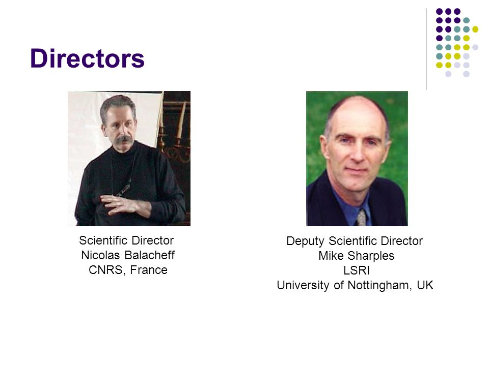 Directors Scientific Director Nicolas Balacheff CNRS, France Deputy Scientific Director Mike Sharples LSRI University of Nottingham, UK