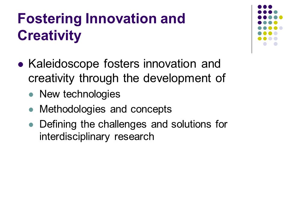 Fostering Innovation and Creativity Kaleidoscope fosters innovation and creativity through the development of New technologies Methodologies and concepts Defining the challenges and solutions for interdisciplinary research