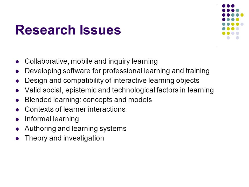 Research Issues Collaborative, mobile and inquiry learning Developing software for professional learning and training Design and compatibility of interactive learning objects Valid social, epistemic and technological factors in learning Blended learning: concepts and models Contexts of learner interactions Informal learning Authoring and learning systems Theory and investigation