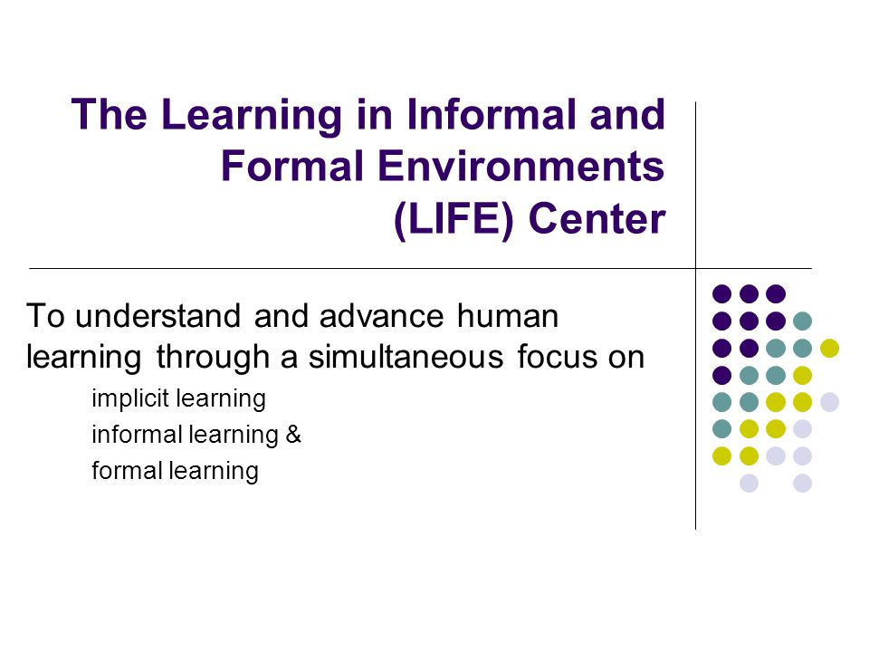 The Learning in Informal and Formal Environments (LIFE) Center To understand and advance human learning through a simultaneous focus on implicit learning informal learning & formal learning