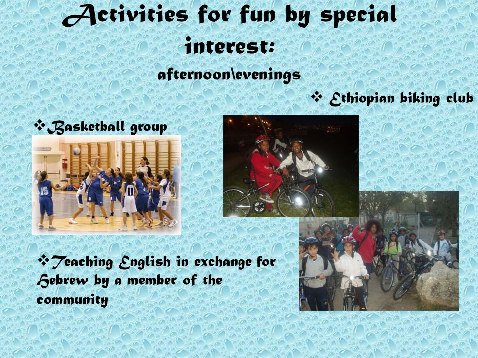 Activities for fun by special interest: afternoon\evenings  Ethiopian biking club  Basketball group  Teaching English in exchange for Hebrew by a member of the community