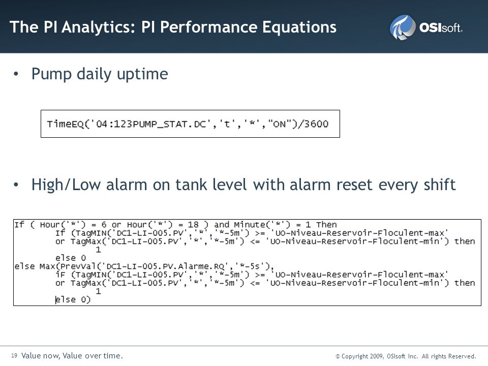 19 Value now, Value over time. © Copyright 2009, OSIsoft Inc. All rights Reserved. Pump daily uptime High/Low alarm on tank level with alarm reset eve
