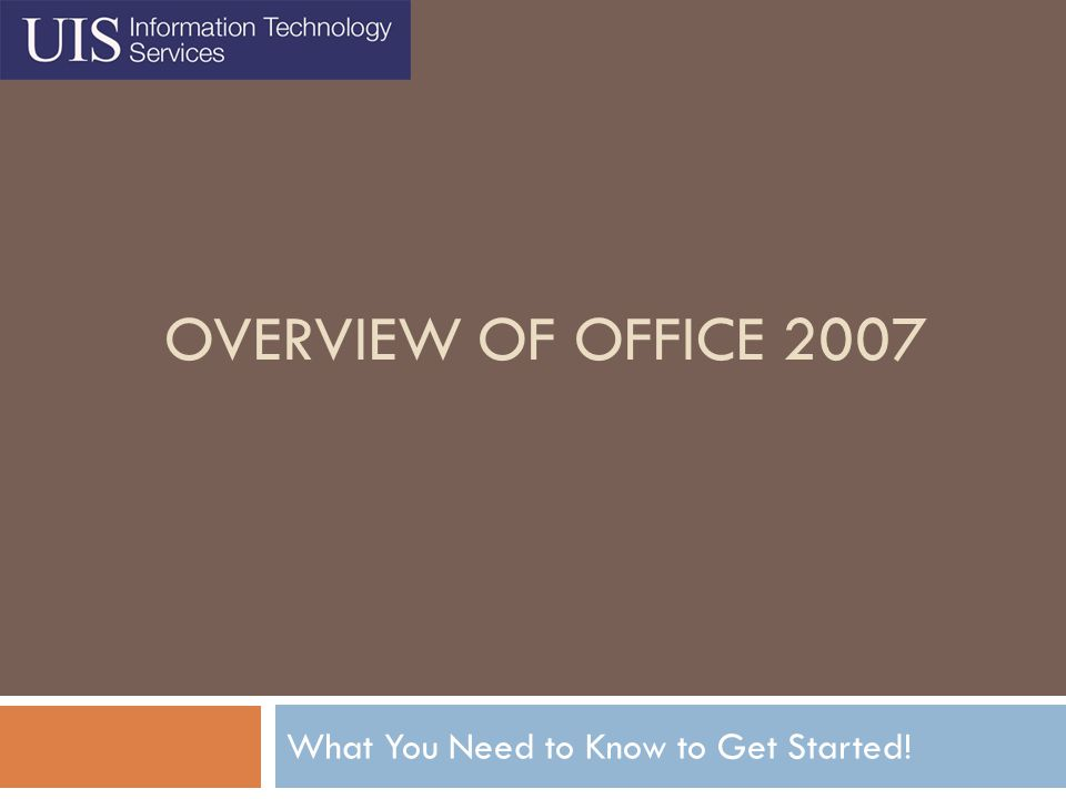 Information Technology Services, UIS2 Agenda  Putting Your Mind at Ease  Benefits of Using Office 2007  What Happened to the File Menu.