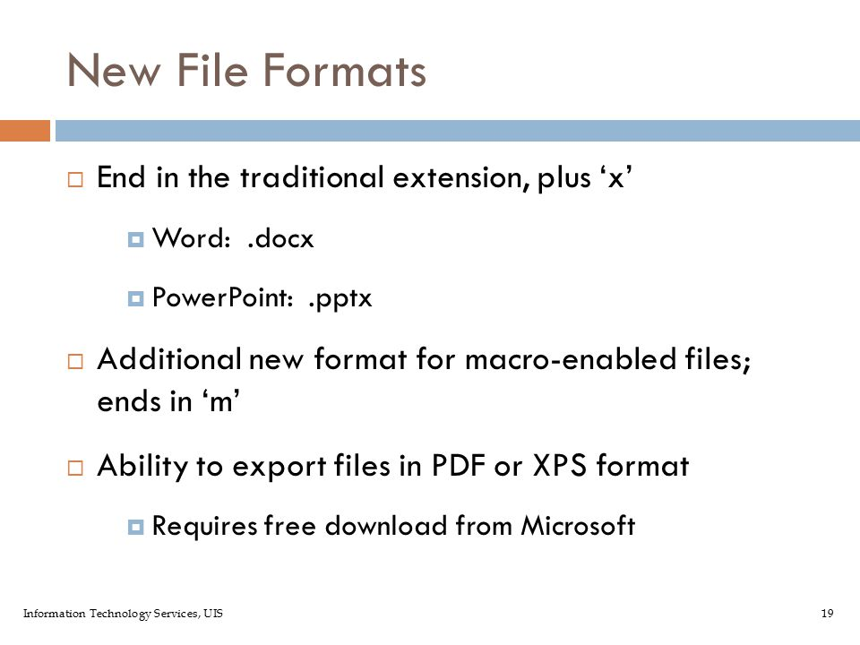 Information Technology Services, UIS19 New File Formats  End in the traditional extension, plus 'x'  Word:.docx  PowerPoint:.pptx  Additional new format for macro-enabled files; ends in 'm'  Ability to export files in PDF or XPS format  Requires free download from Microsoft