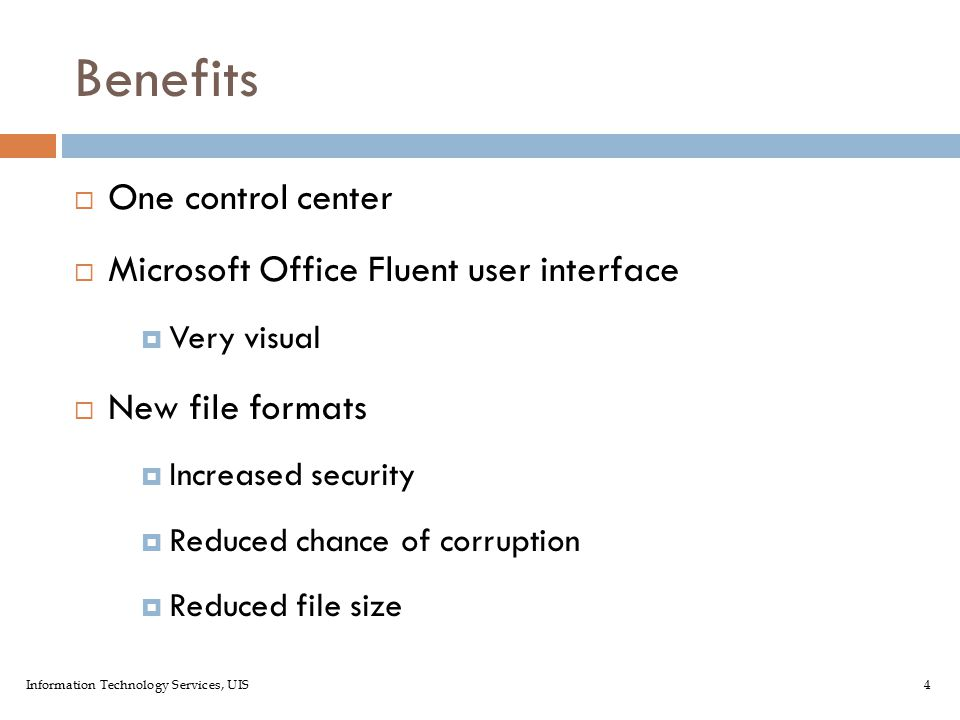 Information Technology Services, UIS4 Benefits  One control center  Microsoft Office Fluent user interface  Very visual  New file formats  Increased security  Reduced chance of corruption  Reduced file size