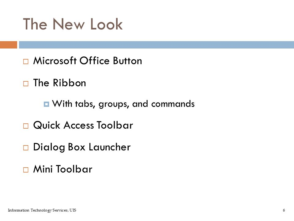 Information Technology Services, UIS6 The New Look  Microsoft Office Button  The Ribbon  With tabs, groups, and commands  Quick Access Toolbar  Dialog Box Launcher  Mini Toolbar