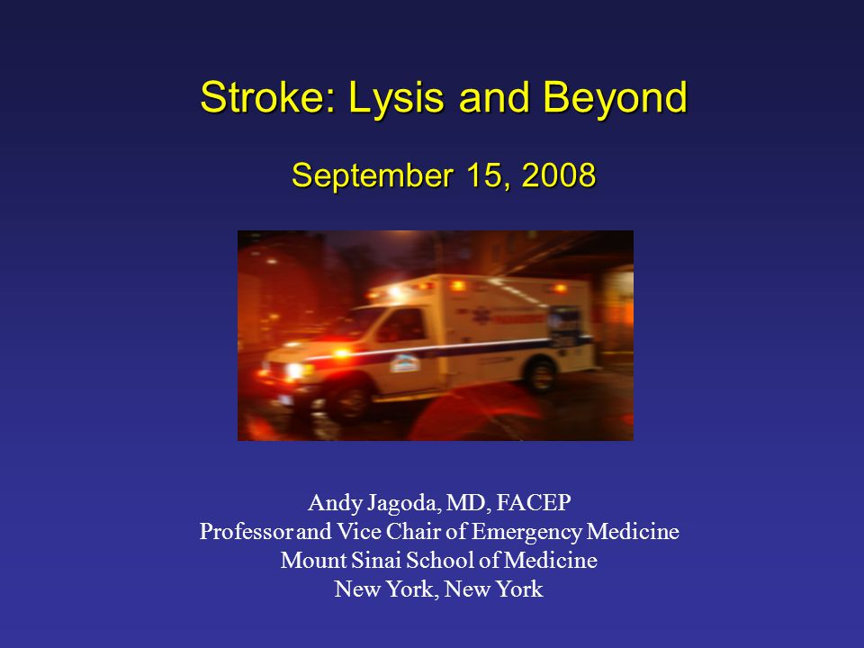 Stroke: Lysis and Beyond September 15, 2008 Andy Jagoda, MD, FACEP Professor and Vice Chair of Emergency Medicine Mount Sinai School of Medicine New Y