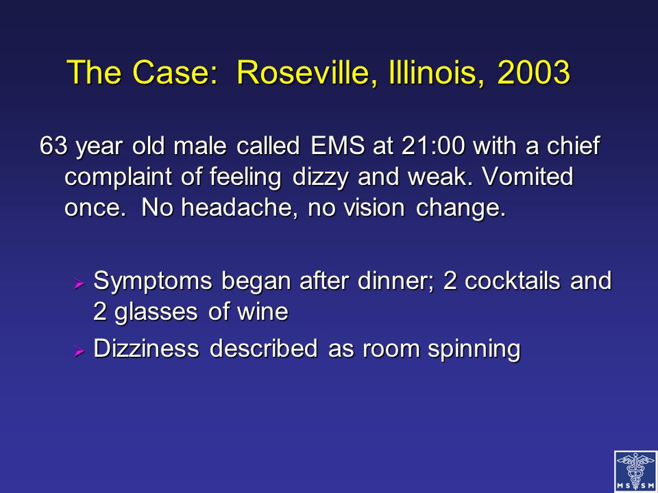 The Case: Roseville, Illinois, 2003 63 year old male called EMS at 21:00 with a chief complaint of feeling dizzy and weak. Vomited once. No headache,