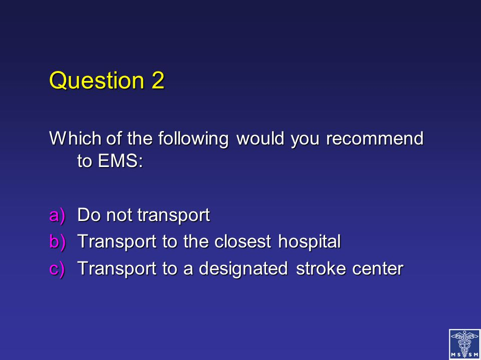 Question 2 Which of the following would you recommend to EMS: a)Do not transport b)Transport to the closest hospital c)Transport to a designated strok