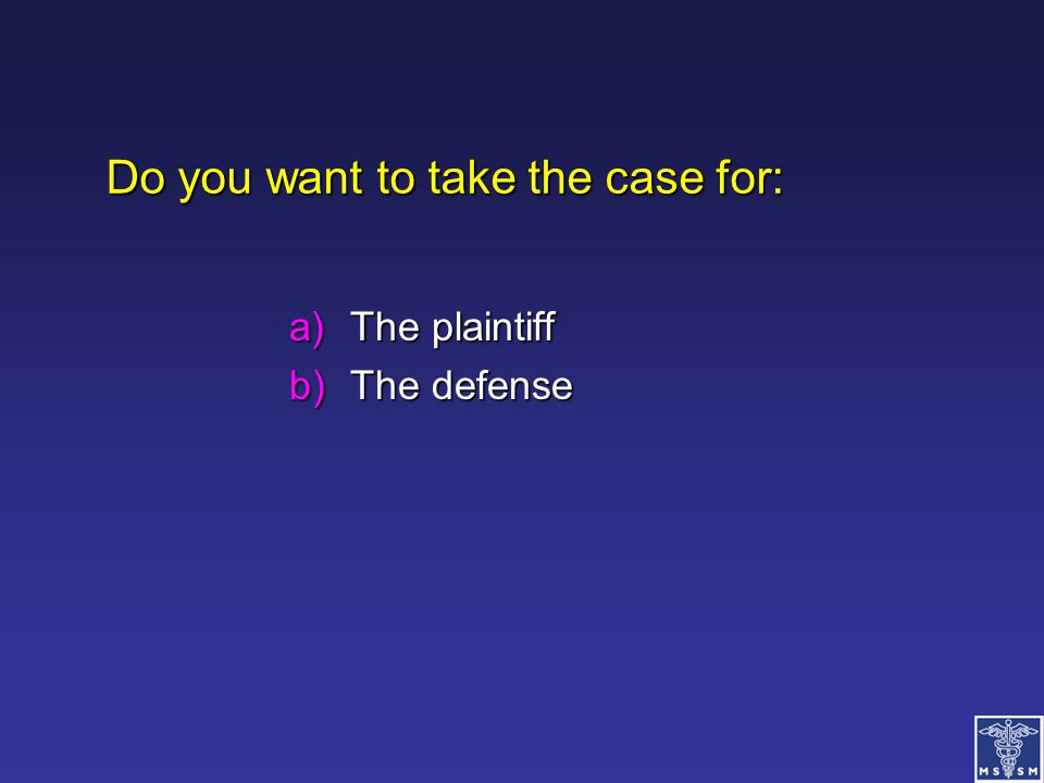 Do you want to take the case for: a)The plaintiff b)The defense