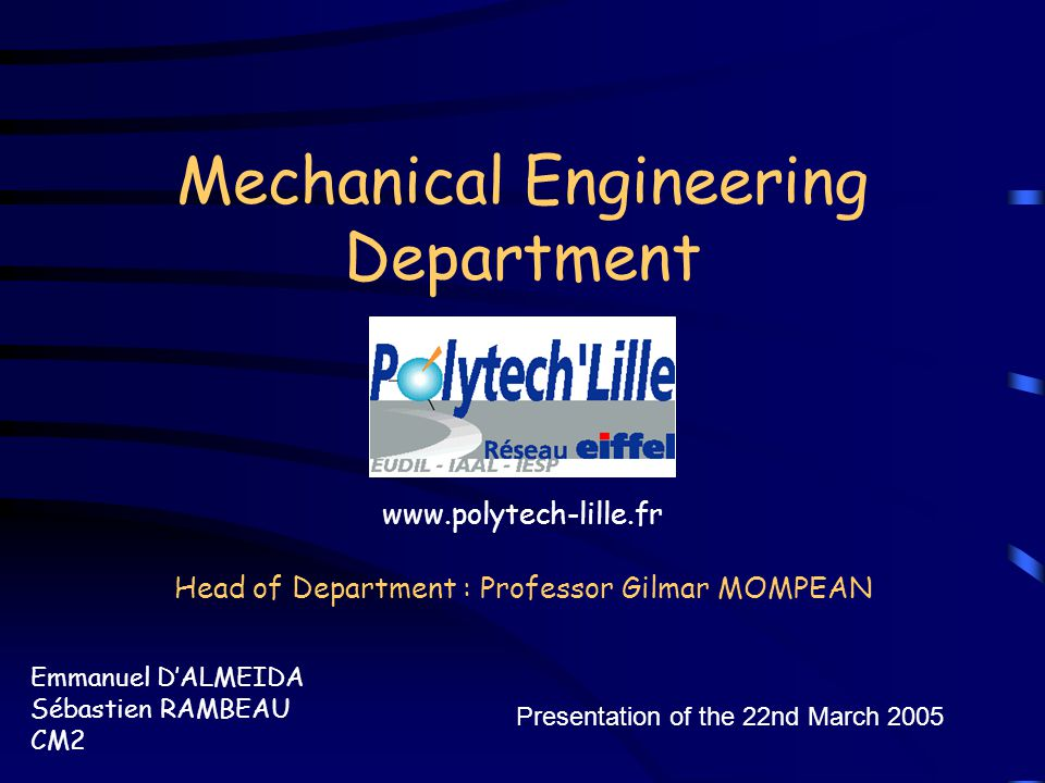 Mechanical Engineering Department Emmanuel D'ALMEIDA Sébastien RAMBEAU CM2 Presentation of the 22nd March 2005 Head of Department : Professor Gilmar MOMPEAN www.polytech-lille.fr