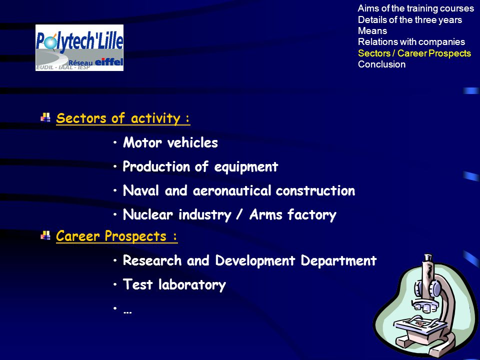 Aims of the training courses Details of the three years Means Relations with companies Sectors / Career Prospects Conclusion Sectors of activity : Motor vehicles Production of equipment Naval and aeronautical construction Nuclear industry / Arms factory Career Prospects : Research and Development Department Test laboratory …