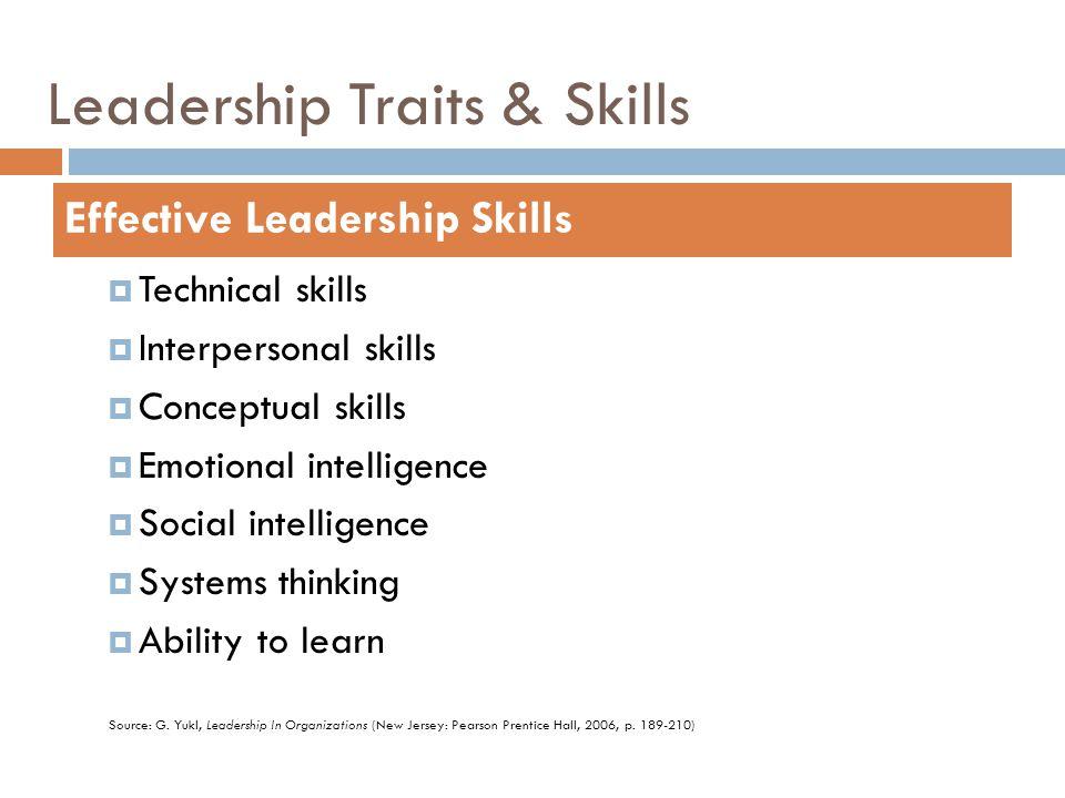 Leadership Traits & Skills  Technical skills  Interpersonal skills  Conceptual skills  Emotional intelligence  Social intelligence  Systems thinking  Ability to learn Effective Leadership Skills Source: G.