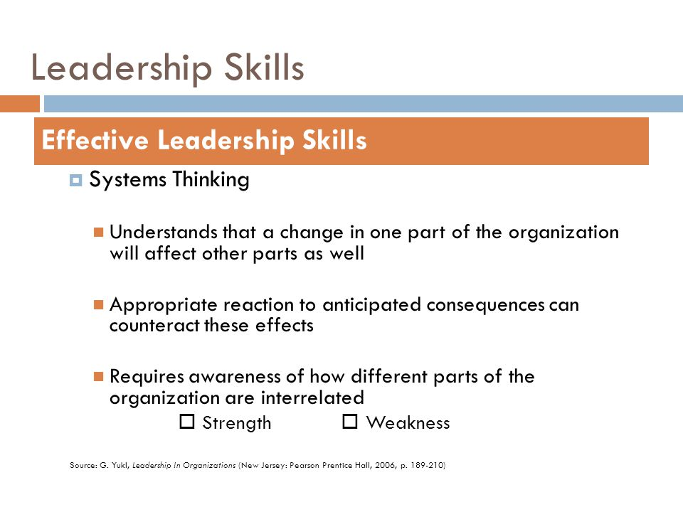 Leadership Skills  Systems Thinking Understands that a change in one part of the organization will affect other parts as well Appropriate reaction to
