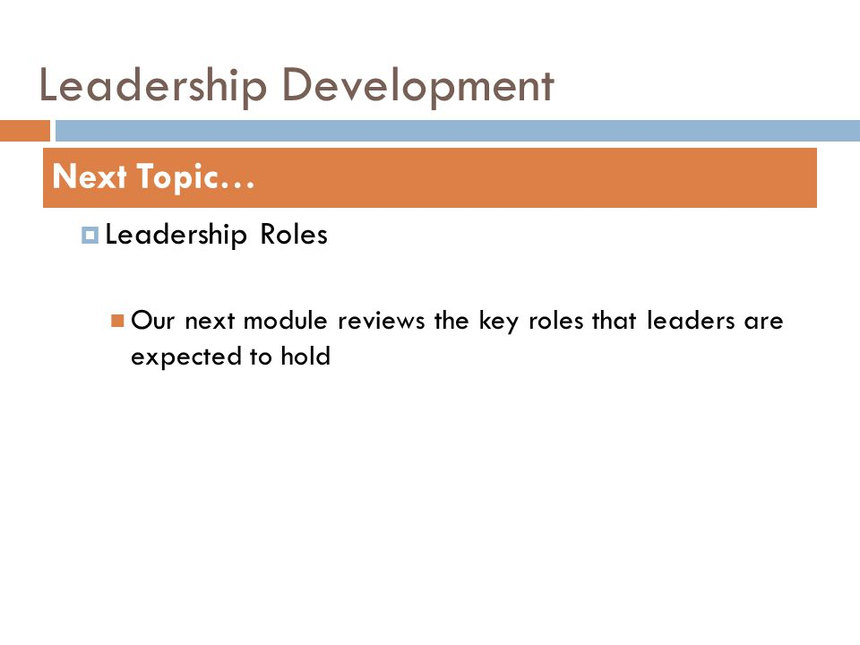 Leadership Development  Leadership Roles Our next module reviews the key roles that leaders are expected to hold Next Topic…